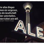 Berlin Alexanderplatz Fernsehturm mit Knigge Zitate Bilder: Vor allen Dingen soll man nie vergessen, dass die Gesellschaft lieber unterhalten, als unterrichtet sein will. Adolph Freiherr Knigge