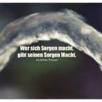 Wasserstrahl mit Tenzer Zitate Bilder: Wer sich Sorgen macht, gibt seinen Sorgen Macht. Andreas Tenzer