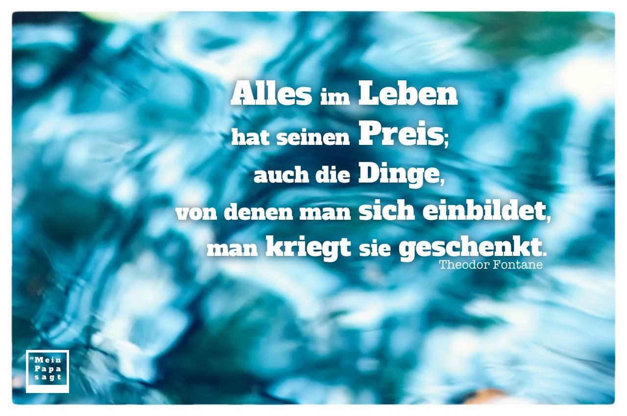 Wasser mit Spiegelungen und Fontane Zitate Bilder: Alles im Leben hat seinen Preis; auch die Dinge, von denen man sich einbildet, man kriegt sie geschenkt. Theodor Fontane