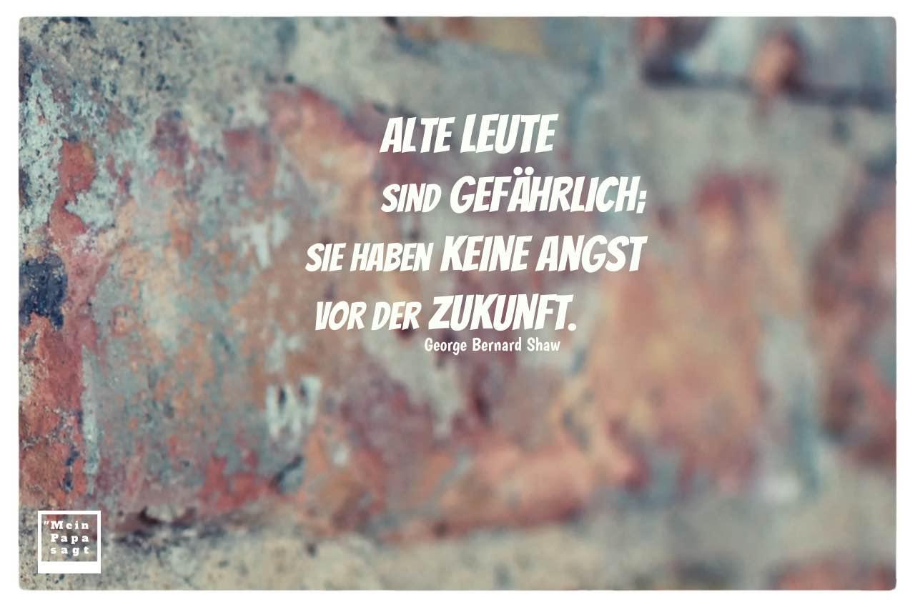 Alte Steinmauer mit Shaw Zitate Bilder: Alte Leute sind gefährlich; sie haben keine Angst vor der Zukunft. George Bernard Shaw