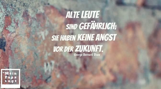 Alte Leute sind gefährlich; sie haben keine Angst vor der Zukunft – George Bernard Shaw