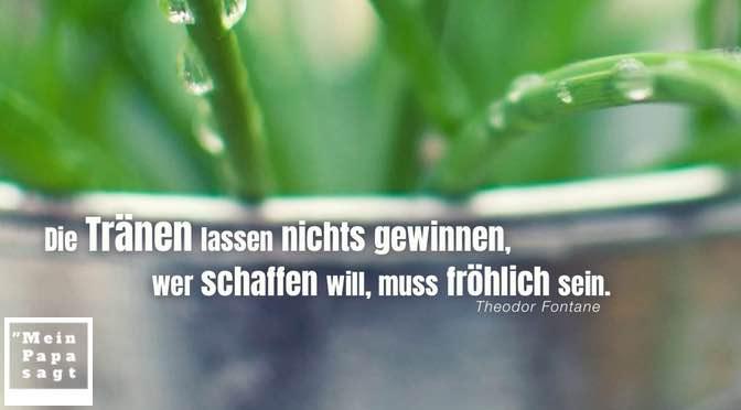 Die Tränen lassen nichts gewinnen, wer schaffen will, muss fröhlich sein – Theodor Fontane