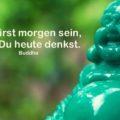 Du wirst morgen sein, was Du heute denkst - Buddha