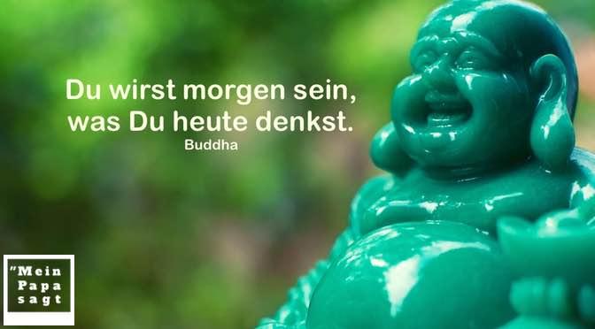 Du wirst morgen sein, was Du heute denkst – Buddha