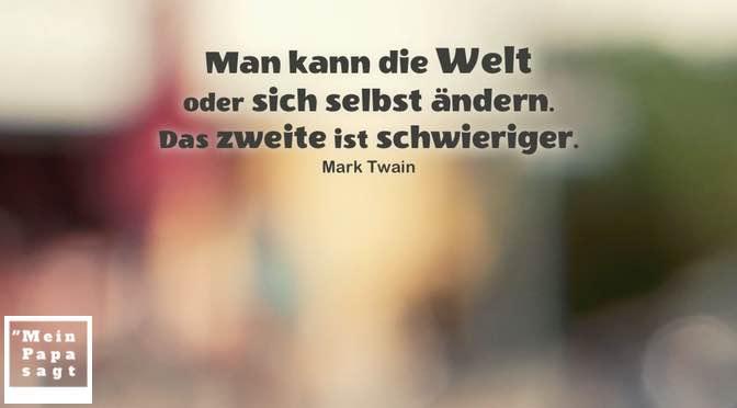 Man kann die Welt oder sich selbst ändern. Das zweite ist schwieriger – Mark Twain