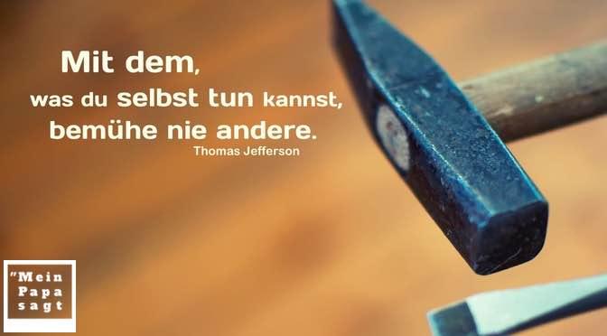 Mit dem, was du selbst tun kannst, bemühe nie andere – Thomas Jefferson