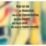 Graffiti unscharf mit Rochefoucauld Zitate Bilder: Man ist nie so lächerlich durch die Eigenschaften, die man besitzt, wie durch jene, die man zu haben vorgibt. François de La Rochefoucauld