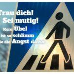 Verkehrsschild Zebrastreifen mit Sprüche Bilder: Trau dich! Sei mutig! Kein Übel ist so schlimm wie die Angst davor.