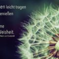Das Leben leicht tragen und tief genießen ist ja doch die Summe aller Weisheit - Wilhelm von Humboldt