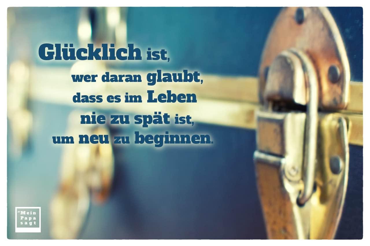 Alter Koffer mit Sprüche Bilder: Glücklich ist, wer daran glaubt, dass es im Leben nie zu spät ist, um neu zu beginnen.