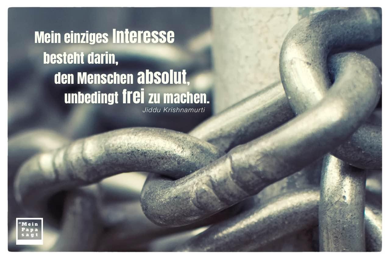 Ketten mit Krishnamurti Zitate Bilder: Mein einziges Interesse besteht darin, den Menschen absolut, unbedingt frei zu machen. Jiddu Krishnamurti