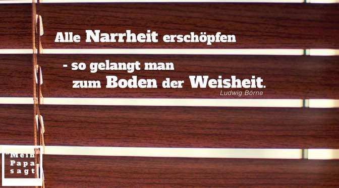 Alle Narrheit erschöpfen – so gelangt man zum Boden der Weisheit – Ludwig Börne