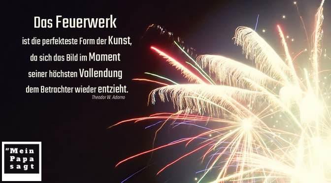 Das Feuerwerk ist die perfekteste Form der Kunst, da sich das Bild im Moment seiner höchsten Vollendung dem Betrachter wieder entzieht – Adorno