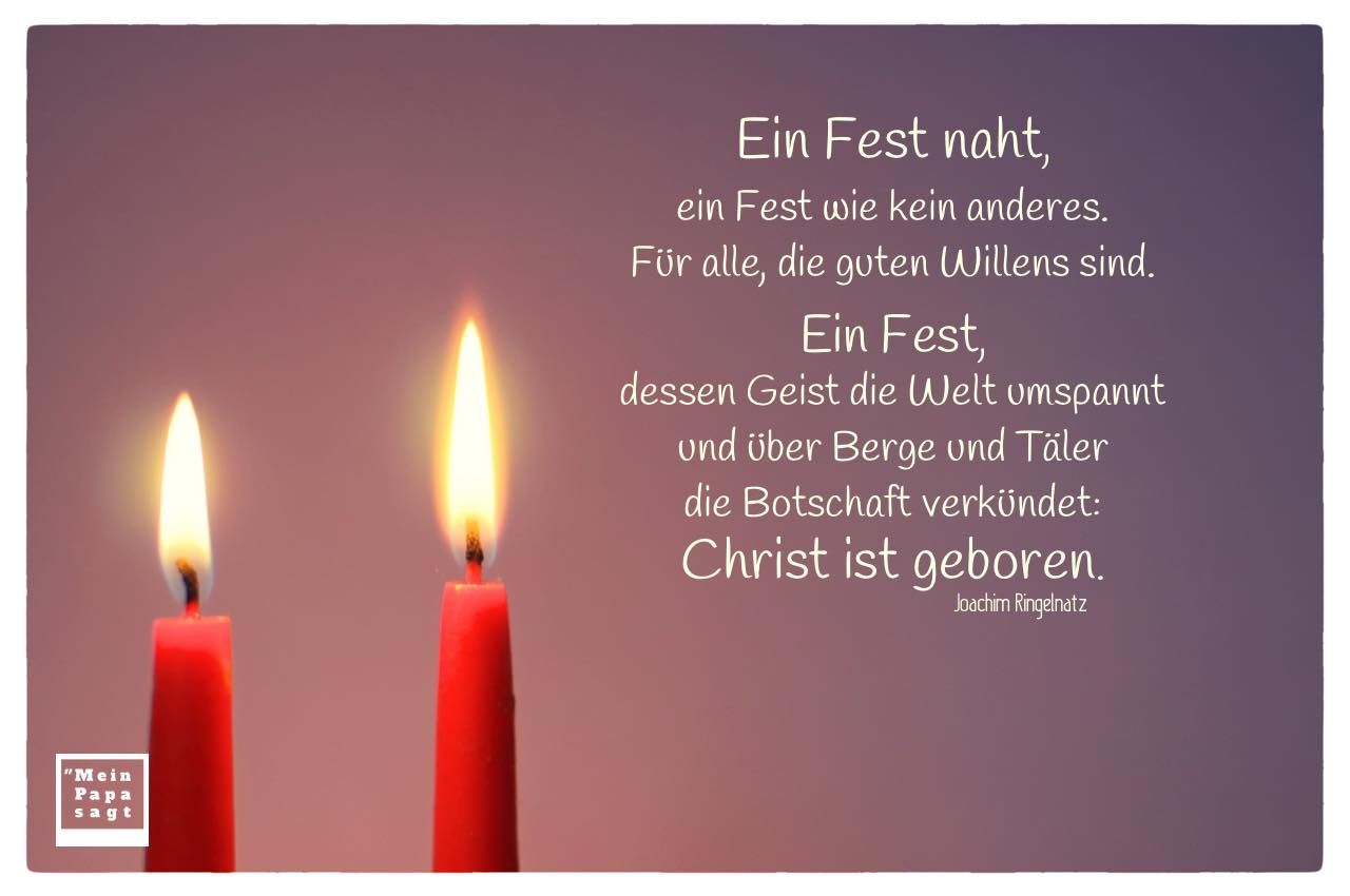 2. Advent - 2 Kerzen mit Ringelnatz Weihnacht Zitate Bilder: Ein Fest naht, ein Fest wie kein anderes. Für alle, die guten Willens sind. Ein Fest, dessen Geist die Welt umspannt und über Berge und Täler die Botschaft verkündet: Christ ist geboren. Joachim Ringelnatz