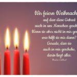 4. Advent - 4 Kerzen mit Meister Eckhart Weihnachtszitate Bilder: Wir feiern Weihnachten, auf dass diese Geburt auch in uns Menschen geschieht. Wenn sie aber nicht in mir geschieht, was hilft sie mir dann? Gerade, dass sie auch in mir geschehe, darin liegt alles. Meister Eckhart