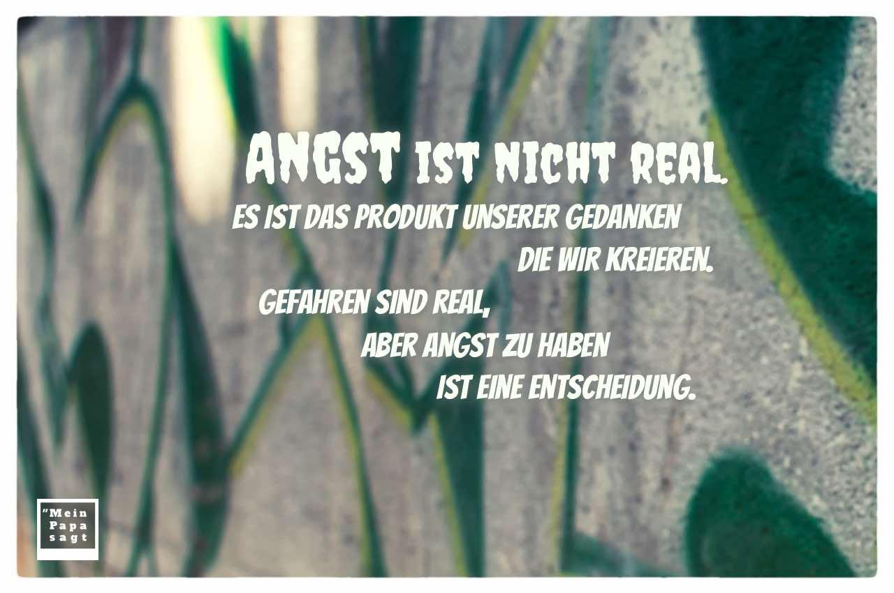 Graffiti mit Sprüche Bilder: Angst ist nicht real. Es ist das Produkt unserer Gedanken die wir kreieren. Gefahren sind real, aber Angst zu haben ist eine Entscheidung.