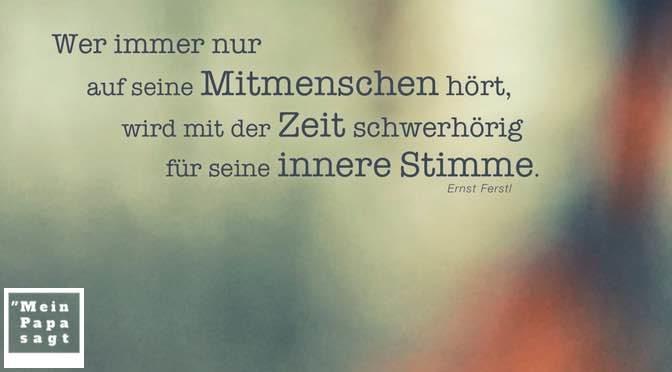 Wer immer nur auf seine Mitmenschen hört, wird mit der Zeit schwerhörig für seine innere Stimme – Ernst Ferstl
