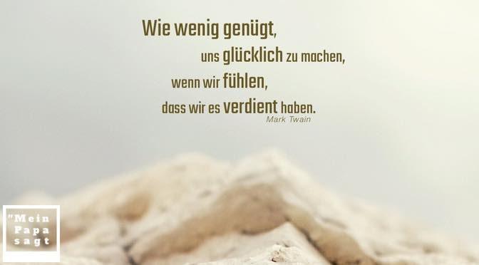 Wie wenig genügt, uns glücklich zu machen, wenn wir fühlen, dass wir es verdient haben – Mark Twain