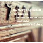 Alter Schrank 1789 mit Sprüche Bilder: Die Vergangenheit ist dazu da, um aus ihr zu lernen und nicht um in ihr zu leben.