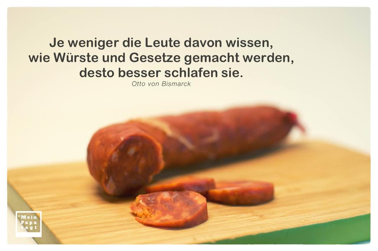 Wurst mit Bismarck Zitate Bilder: Je weniger die Leute davon wissen, wie Würste und Gesetze gemacht werden, desto besser schlafen sie. Otto von Bismarck