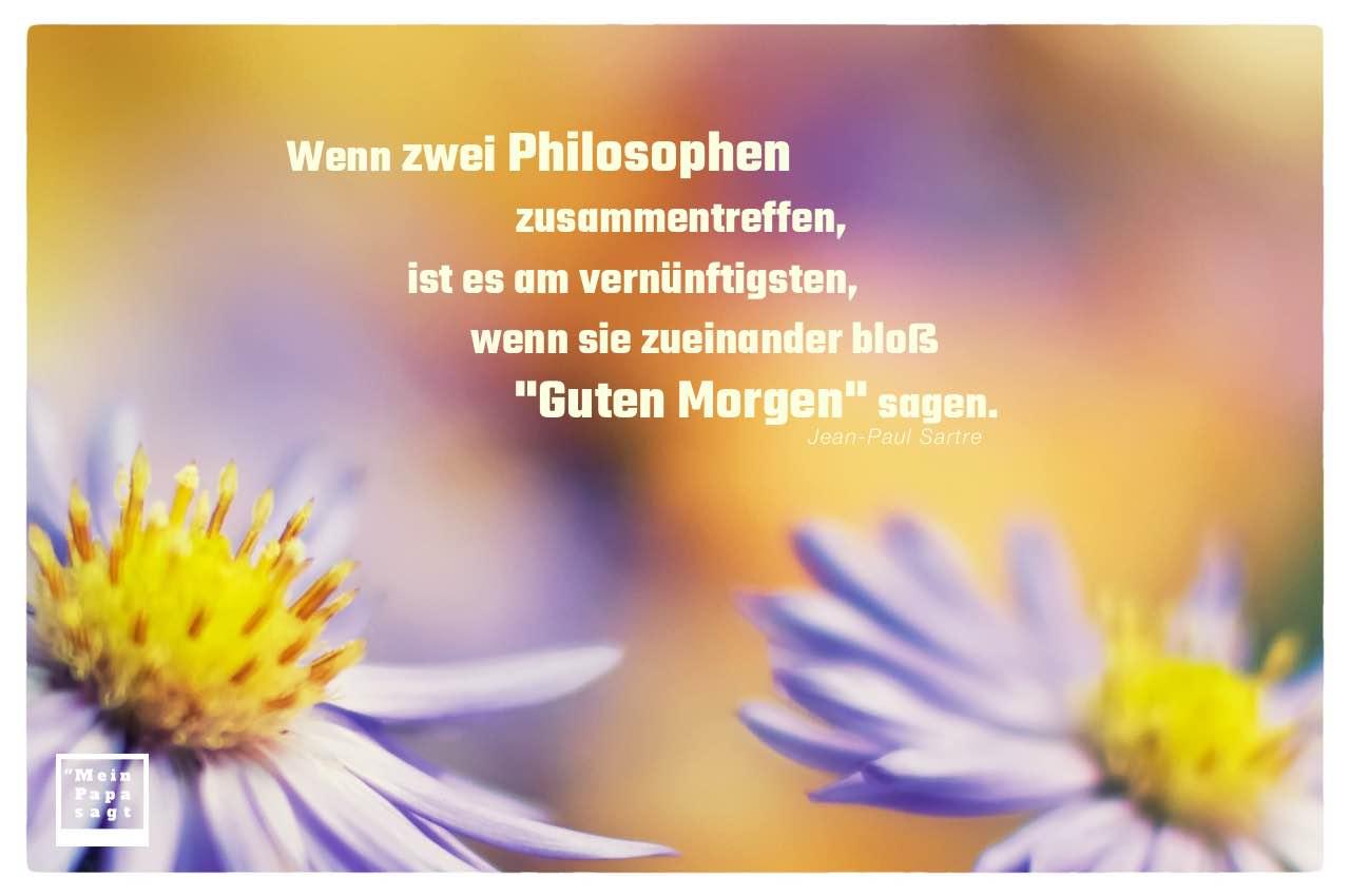 """Zwei Blütenkelche mit Sartre Zitate Bilder: Wenn zwei Philosophen zusammentreffen, ist es am vernünftigsten, wenn sie zueinander bloß """"Guten Morgen"""" sagen. Jean-Paul Sartre"""