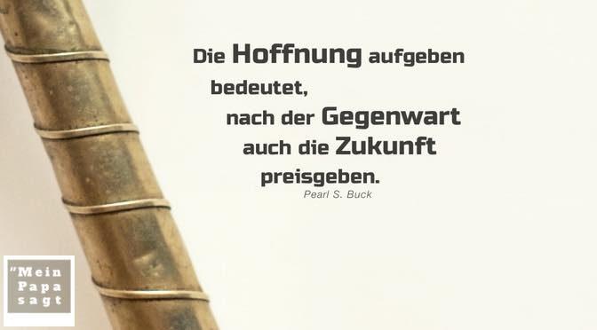 Die Hoffnung aufgeben bedeutet, nach der Gegenwart auch die Zukunft preisgeben – Pearl S. Buck