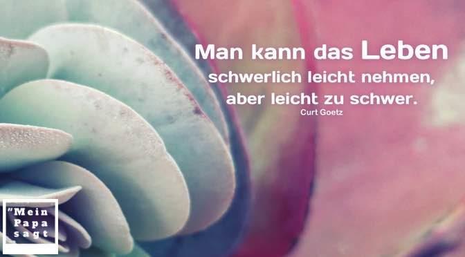 Man kann das Leben schwerlich leicht nehmen, aber leicht zu schwer – Curt Goetz