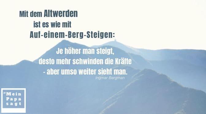 Mit dem Altwerden ist es wie mit Auf-einem-Berg-Steigen: Je höher man steigt, desto mehr schwinden die Kräfte – aber umso weiter sieht man – Ingmar Bergman
