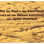 Sand mit Sprüche Bilder: Wer den Kopf in den Sand steckt, wird mit den Zähnen knirschen aber nichts bewirken.