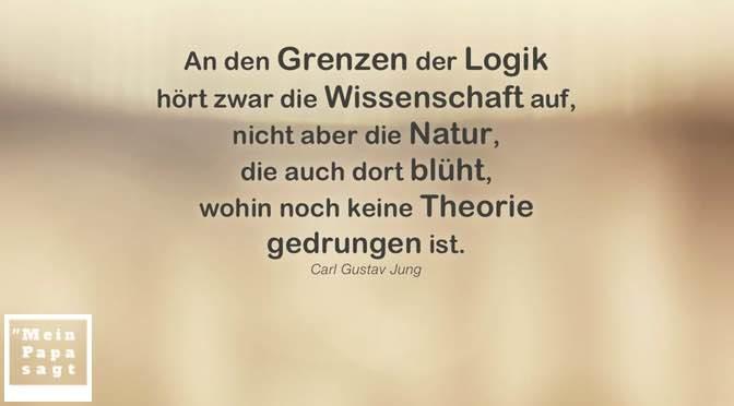 An den Grenzen der Logik hört zwar die Wissenschaft auf, nicht aber die Natur, die auch dort blüht, wohin noch keine Theorie gedrungen ist – Carl Gustav Jung