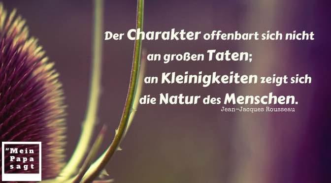 Der Charakter offenbart sich nicht an großen Taten; an Kleinigkeiten zeigt sich die Natur des Menschen – Jean-Jacques Rousseau
