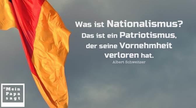 Was ist Nationalismus? Das ist ein Patriotismus, der seine Vornehmheit verloren hat – Albert Schweitzer