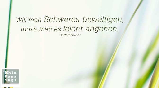 Will man Schweres bewältigen, muss man es leicht angehen – Bertolt Brecht