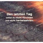 verkohltes Holz mit Martial Zitate mit Bild: Den letzten Tag sollst du nicht fürchten und nicht herbeisehnen. Martial