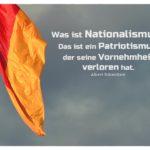 Deutschlandfahne vor grauem Himmel mit Schweitzer Zitate mit Bild: Was ist Nationalismus? Das ist ein Patriotismus, der seine Vornehmheit verloren hat. Albert Schweitzer