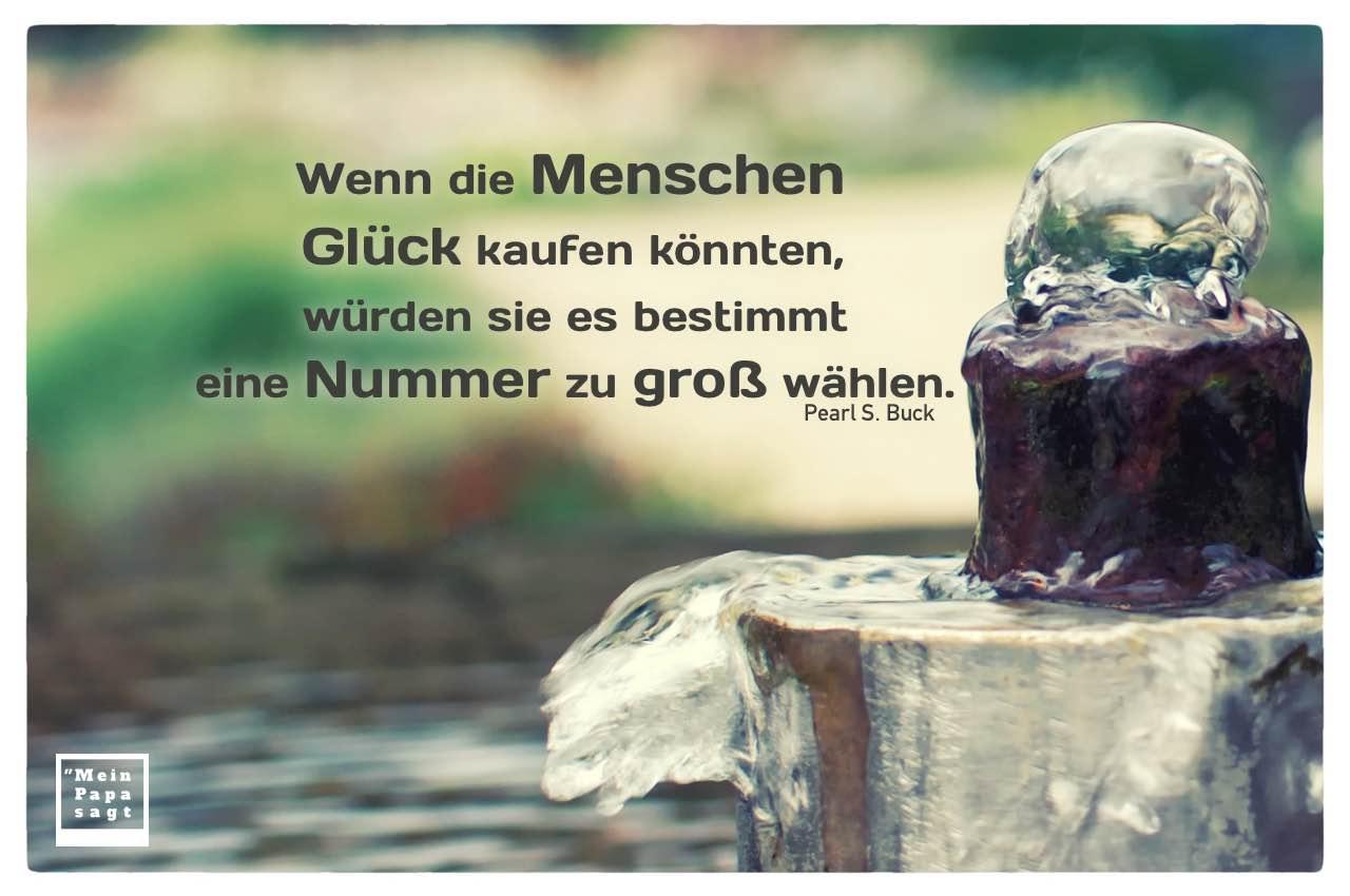 Brunnen mit Buck Zitate Bilder: Wenn die Menschen Glück kaufen könnten, würden sie es bestimmt eine Nummer zu groß wählen. Pearl S. Buck