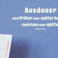 Ausdauer wird früher oder später belohnt - meistens aber später - Wilhelm Busch