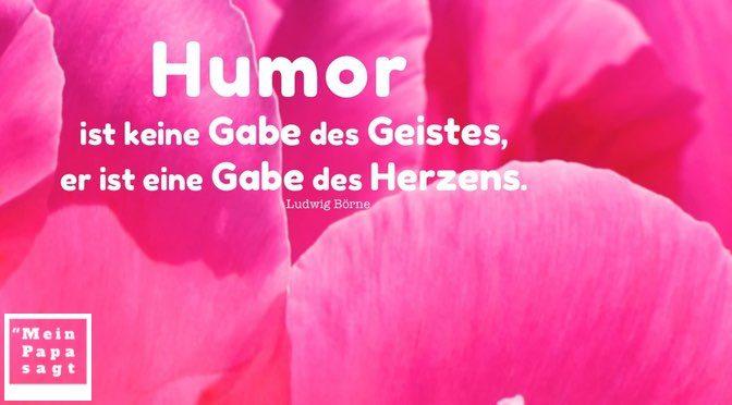 Humor ist keine Gabe des Geistes, er ist eine Gabe des Herzens – Ludwig Börne