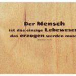 Holzbrett mit Kant Zitate mit Bild: Der Mensch ist das einzige Lebewesen, das erzogen werden muss. Immanuel Kant