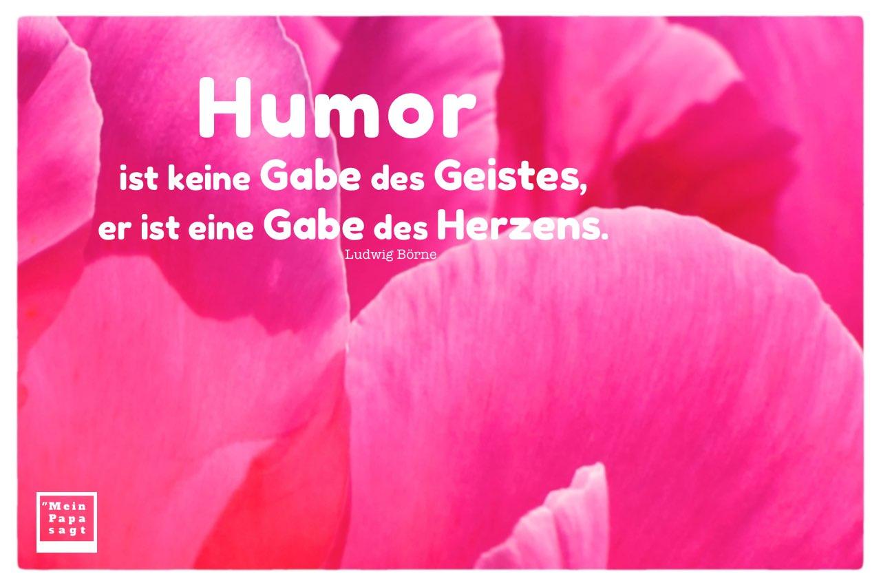 Blütenblätter mit Börne Zitate Bilder: Humor ist keine Gabe des Geistes, er ist eine Gabe des Herzens. Ludwig Börne