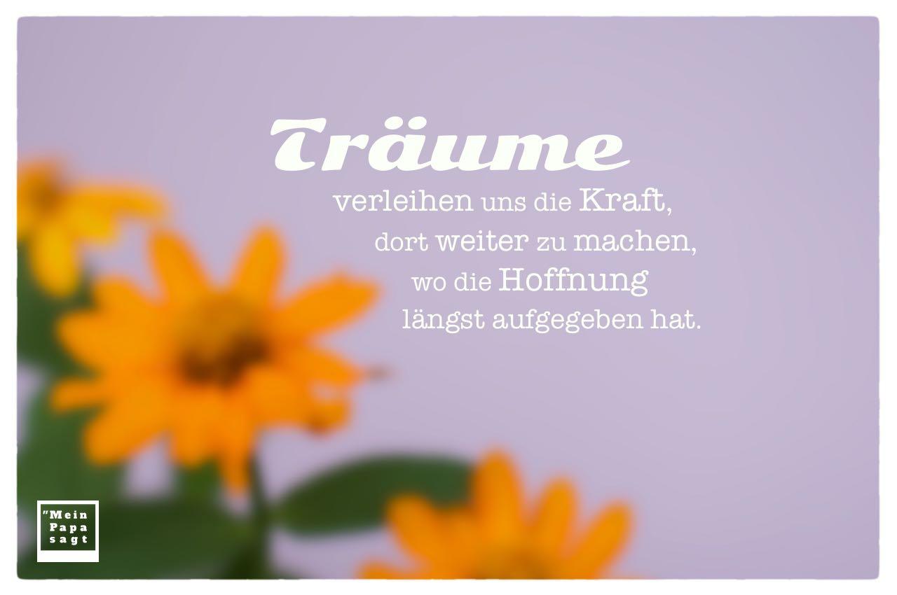 Blüten unscharf mit Sprüche Bilder: Träume verleihen uns die Kraft, dort weiter zu machen, wo die Hoffnung längst aufgegeben hat.