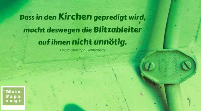 Dass in den Kirchen gepredigt wird, macht deswegen die Blitzableiter auf ihnen nicht unnötig – Georg Christoph Lichtenberg
