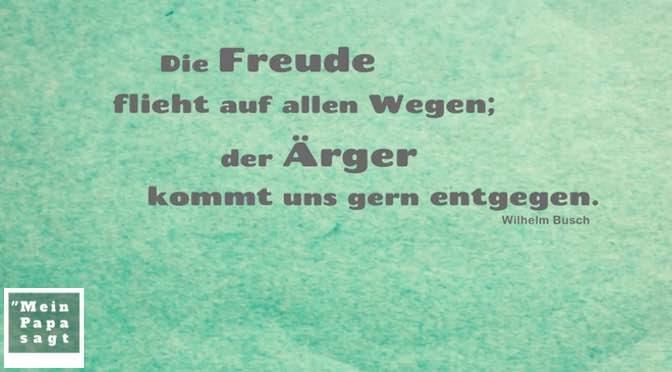Die Freude flieht auf allen Wegen; der Ärger kommt uns gern entgegen – Wilhelm Busch