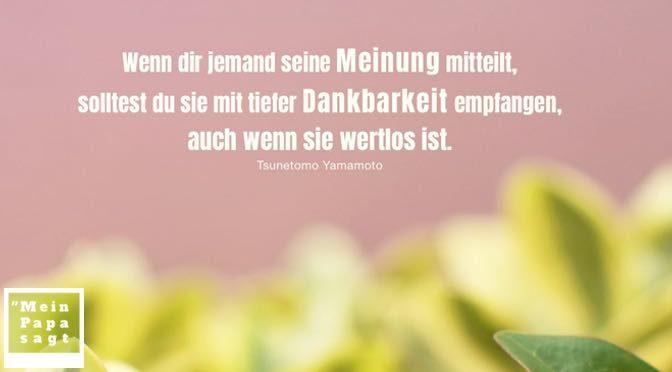 Wenn dir jemand seine Meinung mitteilt, solltest du sie mit tiefer Dankbarkeit empfangen, auch wenn sie wertlos ist – Tsunetomo Yamamoto