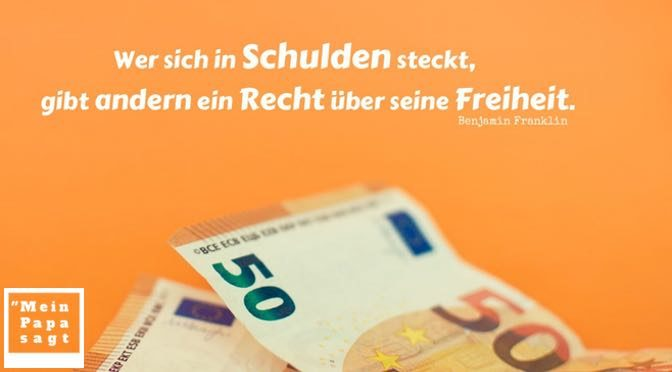 Wer sich in Schulden steckt, gibt andern ein Recht über seine Freiheit – Benjamin Franklin