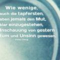 Wie wenige, auch die tapfersten, haben jemals den Mut, klar einzugestehen, ihre Anschauung von gestern sei Irrtum und Unsinn gewesen - Stefan Zweig