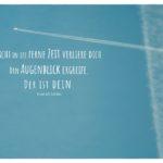 Flugzeug in den Wolken mit Schiller Zitate mit Bild: Nicht in die ferne Zeit verliere dich. Den Augenblick ergreife. Der ist dein. Friedrich Schiller