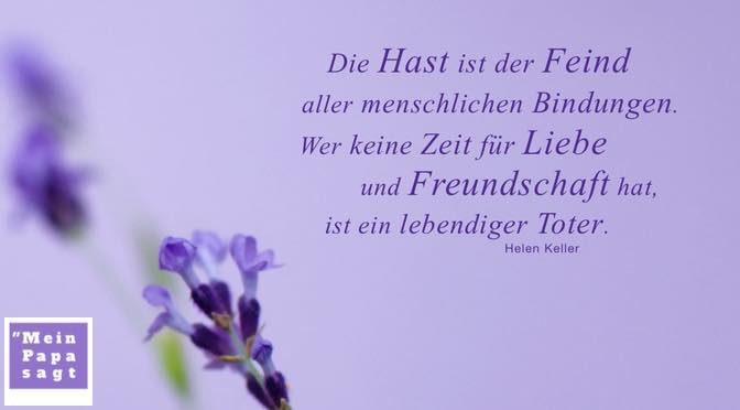 Die Hast ist der Feind aller menschlichen Bindungen. Wer keine Zeit für Liebe und Freundschaft hat, ist ein lebendiger Toter – Helen Keller
