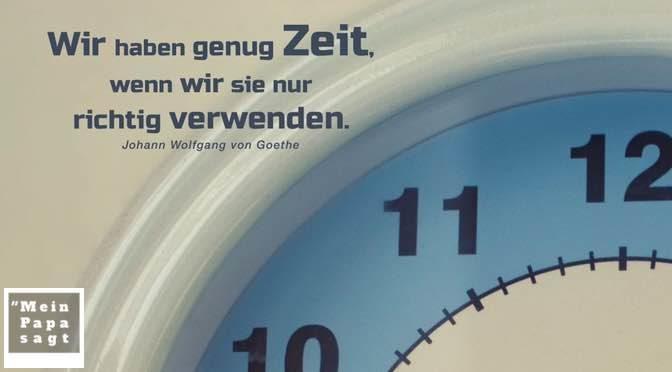 Wir haben genug Zeit, wenn wir sie nur richtig verwenden – Johann Wolfgang von Goethe