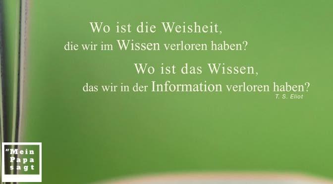 Wo ist die Weisheit, die wir im Wissen verloren haben? Wo ist das Wissen, das wir in der Information verloren haben? T. S. Eliot